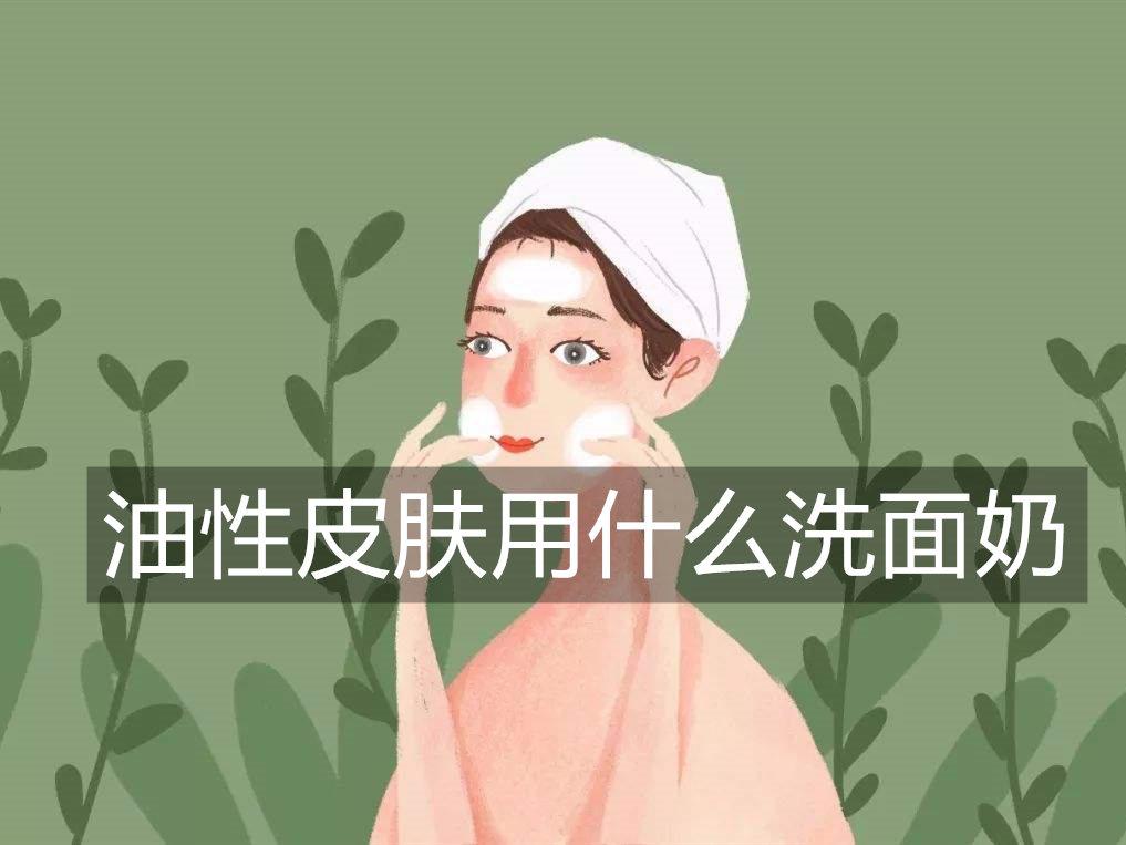油性皮肤用什么洗面奶_油性皮肤洗面奶推荐